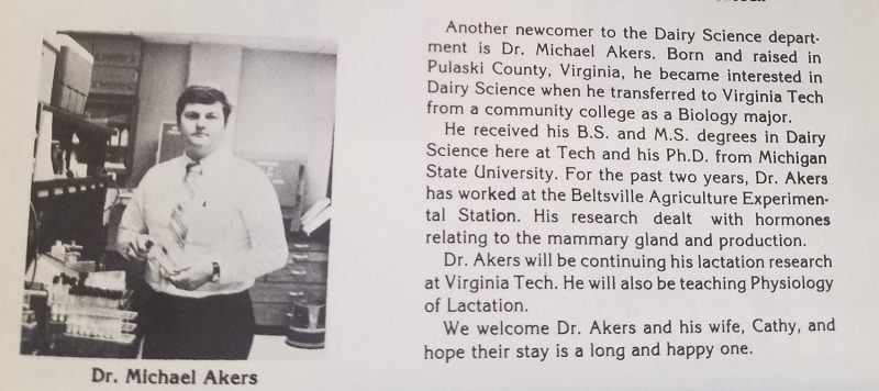 "From the 1982 Milky Way. ""Another newcomer to the Dairy Science department is Dr. Michael Akers. born and raised in Pulaski County, Virginia, he became interested in Dairy Science when he transferred to Virginia Tech from a community college as a Biology major.   He received his B.S. and his M.S. degrees in Dairy Science here at Tech and his Ph.D. from Michigan State University.  For the past two years, Dr. Akers has worked at the Beltsville Agriculture Experimental Station. His research dealt with hormones relating to the mammary gland and production.     Dr. Akers will be continuing his lactation research at Virginia Tech. He will also be teaching Physiology of Lactation.    We welcome Dr. Akers and his wife, Cathy, and hope their stay is a long and happy one."""